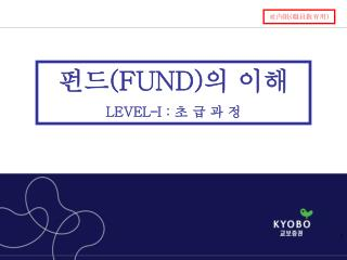 펀드 (FUND) 의 이해 LEVEL – I :  초 급 과 정