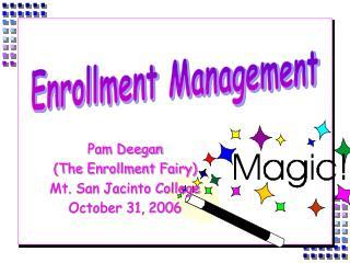 Pam Deegan (The Enrollment Fairy) Mt. San Jacinto College October 31, 2006