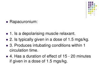 Rapacuronium: 1. Is a depolarising muscle relaxant. 2. Is typically given in a dose of 1.5 mgs/kg.