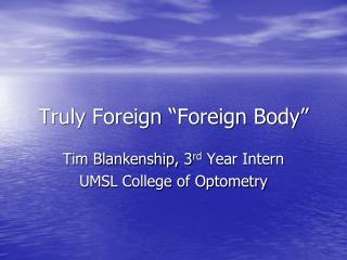 "Truly Foreign ""Foreign Body"""