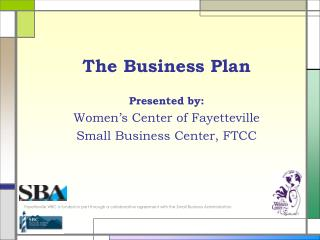 The Business Plan Presented by: Women�s Center of Fayetteville Small Business Center, FTCC