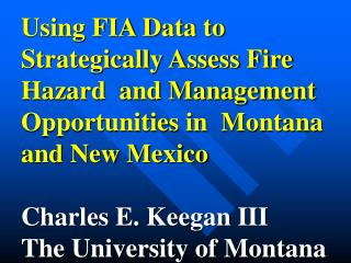 Using FIA Data to Strategically Assess Fire Hazard  and Management Opportunities in  Montana and New Mexico  Charles E.