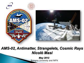 AMS-02,  Antimatter,  Strangelets , Cosmic Rays Nicolò Masi       May 2012