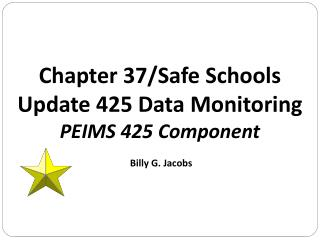 Chapter 37/Safe Schools   Update 425 Data Monitoring PEIMS 425 Component  Billy G. Jacobs