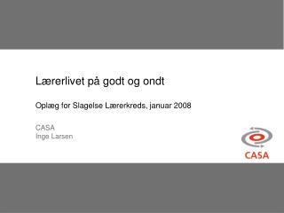 Lærerlivet på godt og ondt Oplæg for Slagelse Lærerkreds, januar 2008 CASA  Inge Larsen