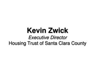 Kevin Zwick Executive Director Housing Trust of Santa Clara County