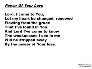 Power Of Your Love  Lord, I come to You, Let my heart be changed, renewed Flowing from the grace That I ve found in You.