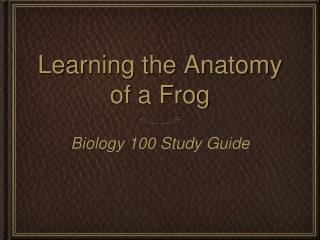 Learning the Anatomy  of a Frog