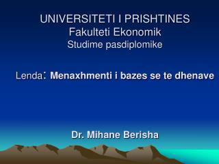 UNIVERSITETI I PRISHTINES  Fakulteti Ekonomik Studime pasdiplomike  Lenda: Menaxhmenti i bazes se te dhenave     Dr. Mih