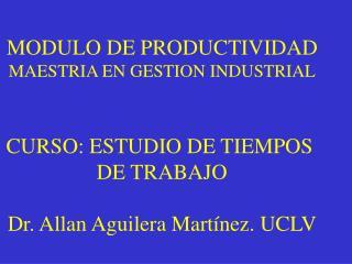 MODULO DE PRODUCTIVIDAD MAESTRIA EN GESTION INDUSTRIAL CURSO: ESTUDIO DE TIEMPOS  DE TRABAJO