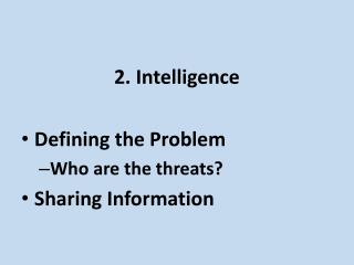 2. Intelligence Defining the Problem Who are the threats? Sharing Information