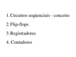 1.Circuitos seqüenciais - conceito 2.Flip-flops 3.Registradores 4. Contadores