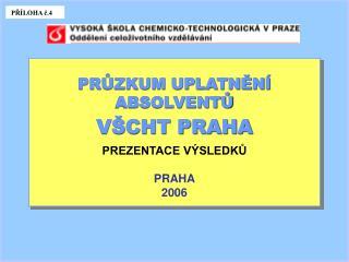 PRŮZKUM UPLATNĚNÍ ABSOLVENTŮ  VŠCHT PRAHA PREZENTACE VÝSLEDKŮ PRAHA 2006