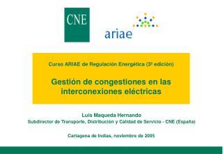 Luis Maqueda Hernando Subdirector de Transporte, Distribuci�n y Calidad de Servicio - CNE (Espa�a)