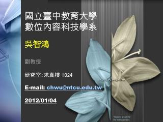 國立臺中教育大學 數位內容科技學系 吳智鴻 副教授 研究室:求真樓  1024 E-mail: chwu@ntcu.tw 2012/01/04