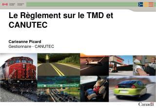 Le R èglement  sur le  TMD et CANUTEC  Carieanne Picard Gestionnaire  - CANUTEC
