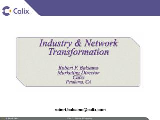 Industry & Network Transformation Robert F. Balsamo Marketing Director Calix Petaluma, CA