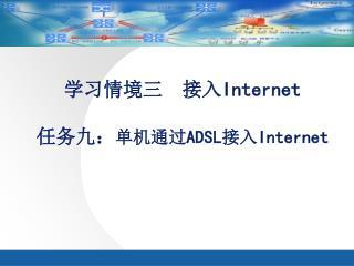 学习情境三  接入 Internet 任务九: 单机通过 ADSL 接入 Internet