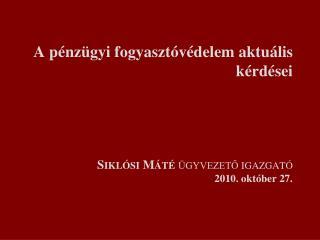 A pénzügyi fogyasztóvédelem aktuális kérdései Siklósi Máté  ügyvezető igazgató 2010. október 27.