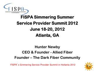 FISPA Simmering Summer  Service Provider Summit 2012 June 18-20, 2012 Atlanta, GA Hunter Newby