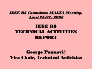 IEEE R8 Committee MALTA Meeting,  April 25-27, 2008 IEEE R8  TECHNICAL ACTIVITIES REPORT