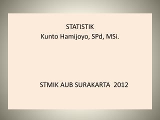 STATISTIK Kunto Hamijoyo ,  SPd ,  MSi .      STMIK AUB SURAKARTA  2012