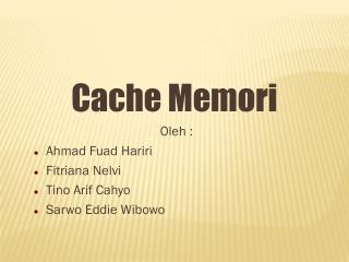 Cache  Memori Oleh : Ahmad  Fuad Hari ri Fitriana Nelvi Tino Arif Cahyo Sarwo Eddie Wibowo