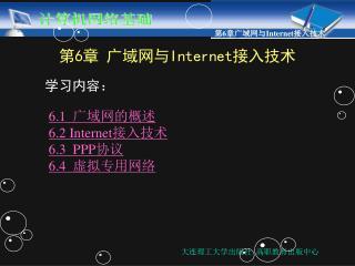 第 6 章 广域网与 Internet 接入技术   学习内容: 6.1   广域网的概述 6.2 Internet 接入技术 6.3  PPP 协议 6.4   虚拟专用网络