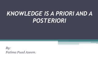 KNOWLEDGE IS A PRIORI AND A POSTERIORI