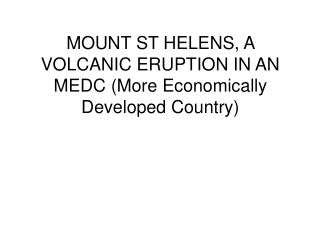 MOUNT ST HELENS, A VOLCANIC ERUPTION IN AN MEDC (More Economically Developed Country)