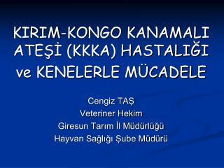 KIRIM-KONGO KANAMALI ATESI KKKA HASTALIGI ve KENELERLE M CADELE  Cengiz TAS Veteriner Hekim Giresun Tarim Il M d rl g  H