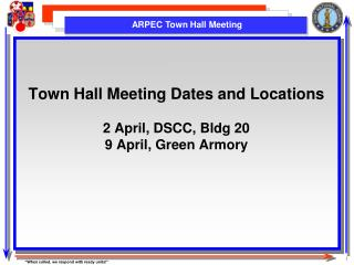 Town Hall Meeting Dates and Locations 2 April, DSCC, Bldg 20 9 April, Green Armory