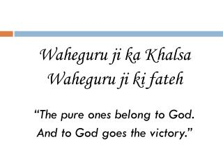 "Waheguru ji ka Khalsa Waheguru ji ki fateh   ""The pure ones belong to God."