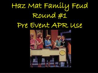 Haz Mat Family Feud Round #1 Pre Event APR Use