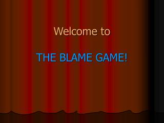 Welcome to  THE BLAME GAME!