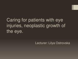 Caring  for patients with eye injuries, neoplastic growth of the eye . Lecturer:  Lilya Ostrovska