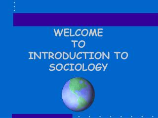 WELCOME TO INTRODUCTION TO  SOCIOLOGY