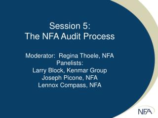 Session 5: The NFA Audit Process  Moderator:  Regina Thoele, NFA Panelists: Larry Block, Kenmar Group Joseph Picone, NFA