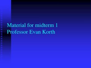 Material for midterm 1 Professor Evan Korth