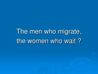 The men who migrate, the women who wait ?
