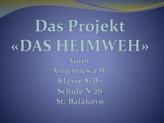 Das Projekt « DAS HEIMWEH » Autor : Art j emjewa W. Klasse 8 « B » Schule  № 2 6  St.  Balakovo