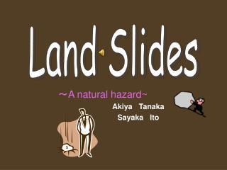 ? A natural hazard~ Akiya   Tanaka                                   Sayaka   Ito