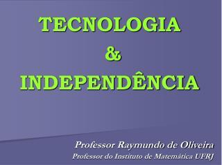 TECNOLOGIA   &  INDEPENDÊNCIA
