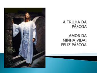 A TRILHA DA PÁSCOA AMOR DA MINHA VIDA, FELIZ PÁSCOA