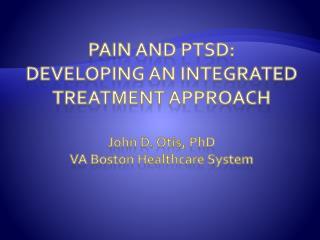 Pain and PTSD:  Developing An Integrated Treatment Approach  John D. Otis, PhD VA Boston Healthcare System