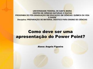 Como deve ser uma apresentação do Power Point? Aluna: Angela Figueira
