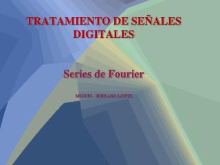 TRATAMIENTO DE SEÑALES DIGITALES Series de Fourier MIGUEL  SERRANO LOPEZ