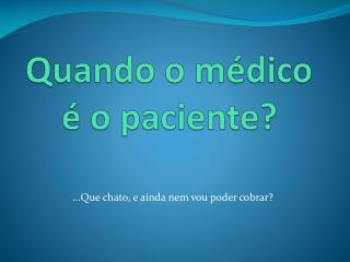 Quando o m�dico � o paciente?