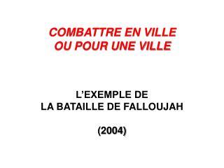 COMBATTRE EN VILLE  OU POUR UNE VILLE  L'EXEMPLE DE  LA BATAILLE DE FALLOUJAH (2004)