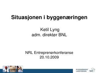 Situasjonen i byggenæringen  Ketil Lyng adm. direktør BNL  NRL Entreprenørkonferanse 20.10.2009